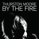 Thurston Moore - BY THE FIRE (★★★★): Een psychedelische trip, voor echt deze keer